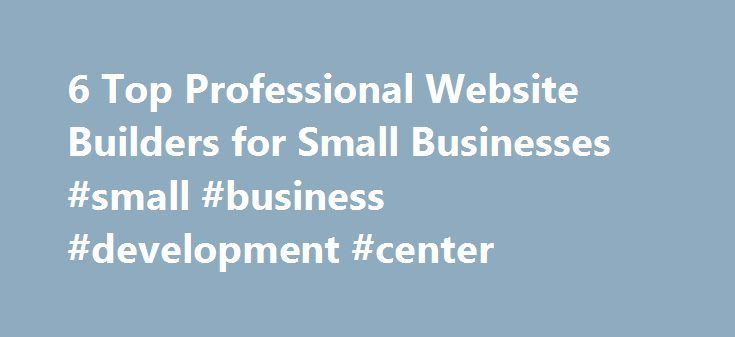 6 Top Professional Website Builders for Small Businesses #small #business #development #center http://bank.remmont.com/6-top-professional-website-builders-for-small-businesses-small-business-development-center/  #business website builder # 6 Top Professional Website Builders for Small Businesses Building your website is a priority, but what if you can t afford to bring in an independent website designer? There are plenty of options you can find from a free builders list to take advantage of…
