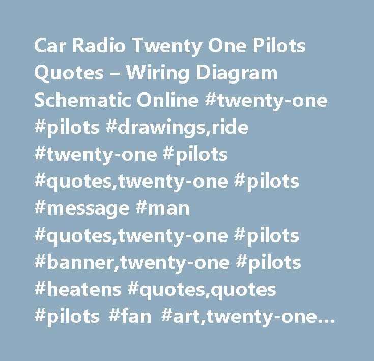 Car Radio Twenty One Pilots Quotes – Wiring Diagram Schematic Online #twenty-one #pilots #drawings,ride #twenty-one #pilots #quotes,twenty-one #pilots #message #man #quotes,twenty-one #pilots #banner,twenty-one #pilots #heatens #quotes,quotes #pilots #fan #art,twenty-one #pilots #blurry #face #drawings,twenty-one #pilots #stressed #out #quotes,twenty-one #pilots #fan #art,tyler #joseph #quotes,love #quotes #twenty-one #pilots,car #radio #twenty-one #pilots #drawing,twenty-one #pilots…