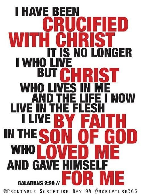 GALATIANS 2:20 ~ I have been crucified with Christ. It is no longer I who live, but Christ who lives in me. And the life I now live in the flesh I live by faith in the Son of God, who loved me and gave himself for me.