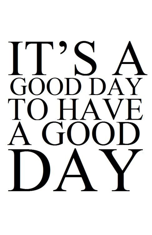 Having a good is in your hands. If you want one you will have one. It doesn't matter on luck or faith or anything else around you. You are the only one who can get it to come alive. So make today, tomorrow and every single day from now a good day.