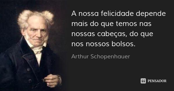 A nossa felicidade depende mais do que temos nas nossas cabeças, do que nos nossos bolsos. — Arthur Schopenhauer