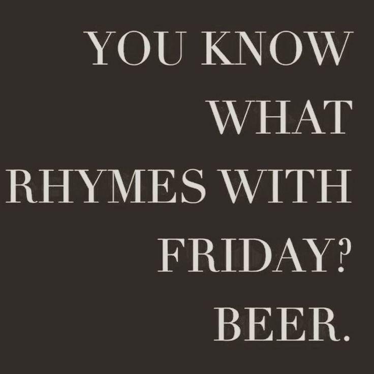 "You know what rhymes with ""Friday""? Beer."