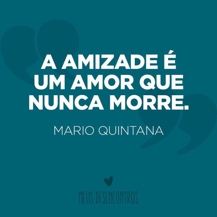 """""""A amizade é um amor que nunca morre."""" (Mario Quintana) #MeusDesencontros #quote #frase #amizade #amor #pensamento #MarioQuintana"""
