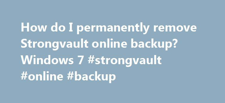 How do I permanently remove Strongvault online backup? Windows 7 #strongvault #online #backup http://south-dakota.nef2.com/how-do-i-permanently-remove-strongvault-online-backup-windows-7-strongvault-online-backup/  # How do I permanently remove Strongvault online backup? Found On Symantec support forum, may help. Hi, just wanted to say I had simimlar problems, loaded strongvault as I loaded some freeware. I imiediately uninstalled it using Program and features. However even though all the…