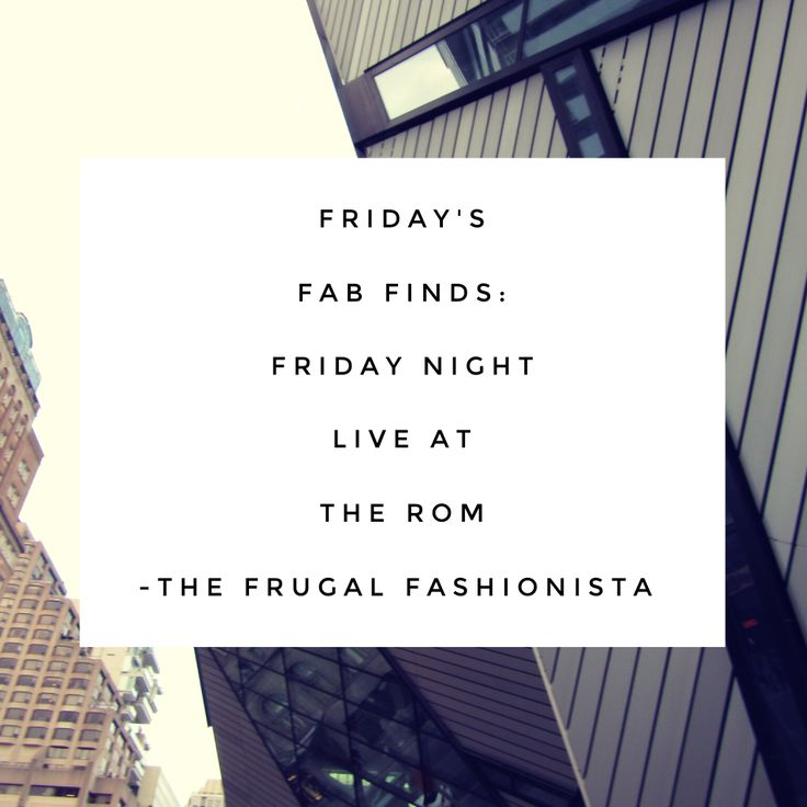 Friday's Fab Finds: Friday Night Live at the ROM http://thefrugalfashionistacdn.com/fridays-fab-finds-friday-night-live-rom/