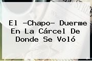 http://tecnoautos.com/wp-content/uploads/imagenes/tendencias/thumbs/el-chapo-duerme-en-la-carcel-de-donde-se-volo.jpg Chapo Guzman. El ?Chapo? duerme en la cárcel de donde se voló, Enlaces, Imágenes, Videos y Tweets - http://tecnoautos.com/actualidad/chapo-guzman-el-chapo-duerme-en-la-carcel-de-donde-se-volo/