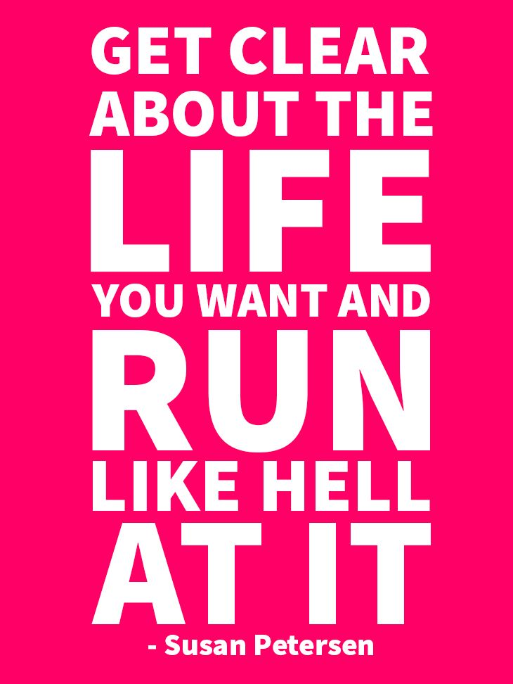 Get clear about the life you want and run like hell at it