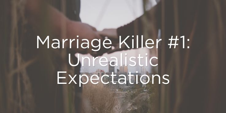 Expectations vs Reality is a killer in marriage and life in general. High hopes and demands usually ends in disappointment.