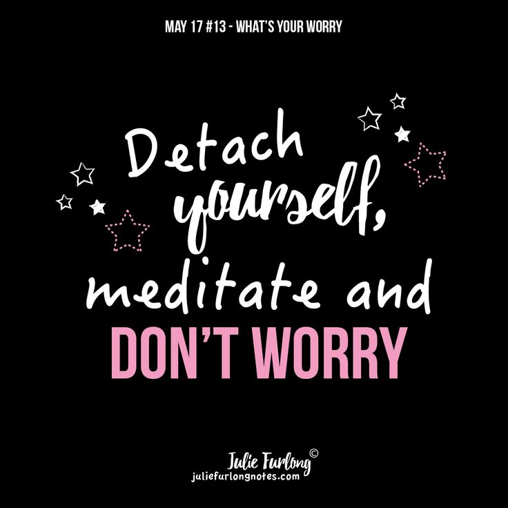 You need to detach yourself from all that clutter and the best way to do that is mediation. Join me at Juliefurlongnotes.com and get all 9 tips to manage or stop your worries FREE.