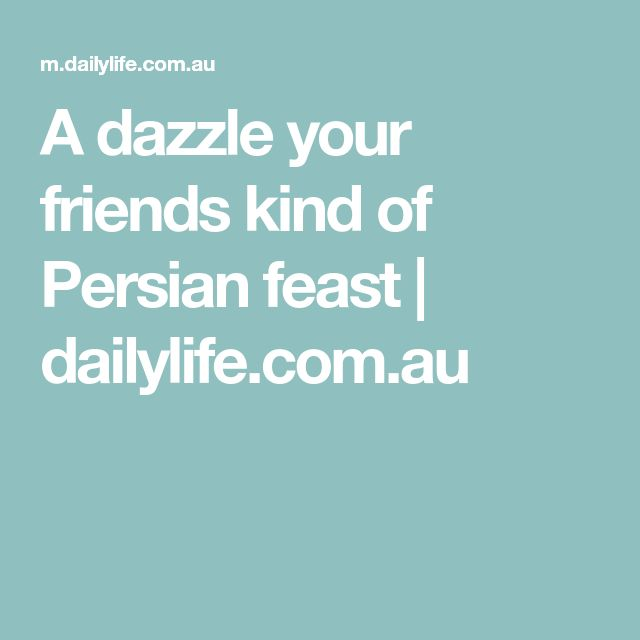 A dazzle your friends kind of Persian feast | dailylife.com.au