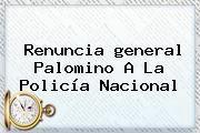 http://tecnoautos.com/wp-content/uploads/imagenes/tendencias/thumbs/renuncia-general-palomino-a-la-policia-nacional.jpg general Palomino. Renuncia general Palomino a la Policía Nacional, Enlaces, Imágenes, Videos y Tweets - http://tecnoautos.com/actualidad/general-palomino-renuncia-general-palomino-a-la-policia-nacional/