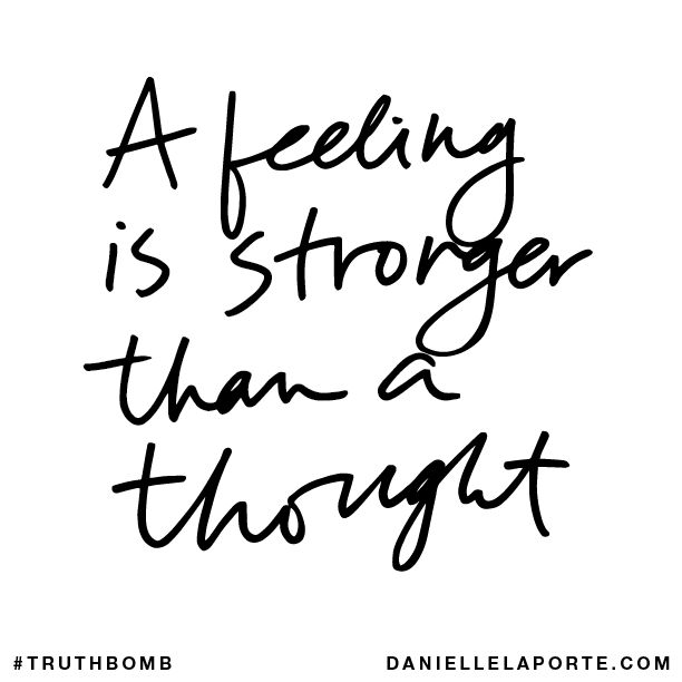 A feeling is stronger than a thought. Subscribe: DanielleLaPorte.com #Truthbomb #Words #Quotes