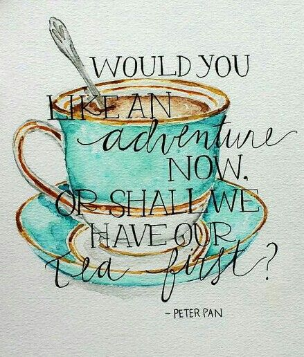 Would you like an adventure now, or shall we have our tea first? Peter Pan                                                                                                                                                     More