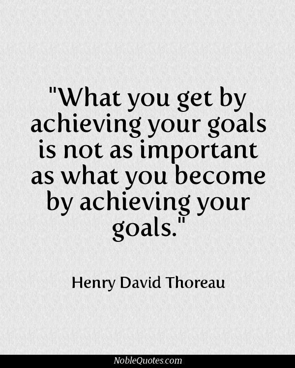 What you get by achieving your goals is not as important as what you become by achieving your goals.