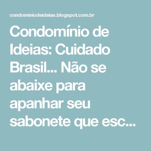 Condomínio de Ideias: Cuidado Brasil... Não se abaixe para apanhar seu sabonete que escorregou de sua mão nos 'banheiros' do Senado, Câmara e Judiciário
