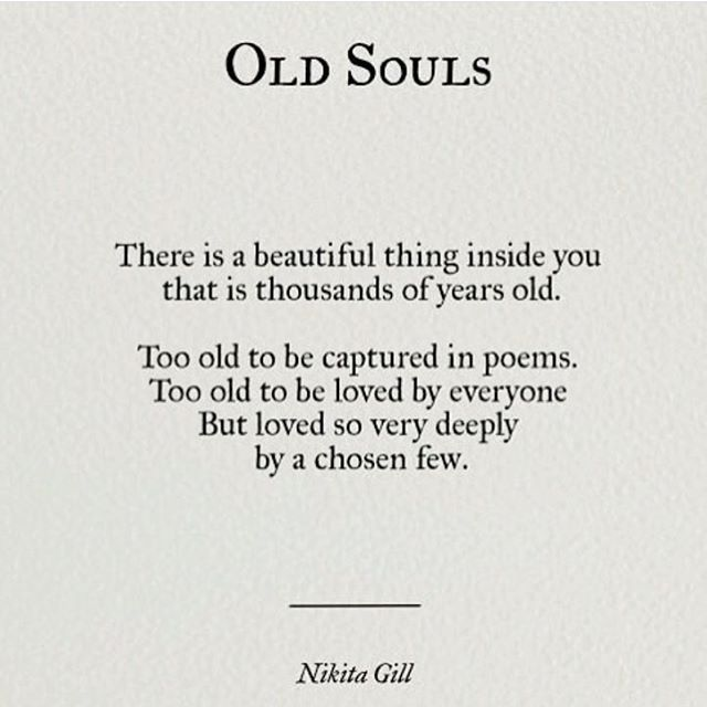 There is a beautiful thing inside you that is thousands of yeas old. Too old to be captured in poems. Too old to be loved by everyone. But loved so ver deeply by a chosen few.