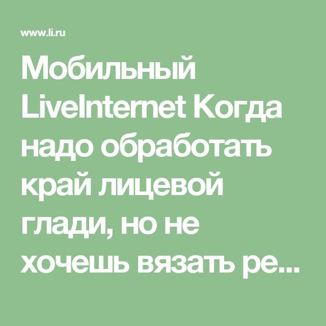 Мобильный LiveInternet Когда надо обработать край лицевой глади, но не хочешь вязать резинку. | МЛена -  |