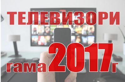 Телевизори нови модели - гама 2017г