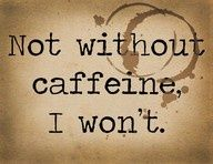 :p The Mother's Slogan of Life...bahaha. Laundry? Dishes? Food? Go somewhere? Not without caffeine...
