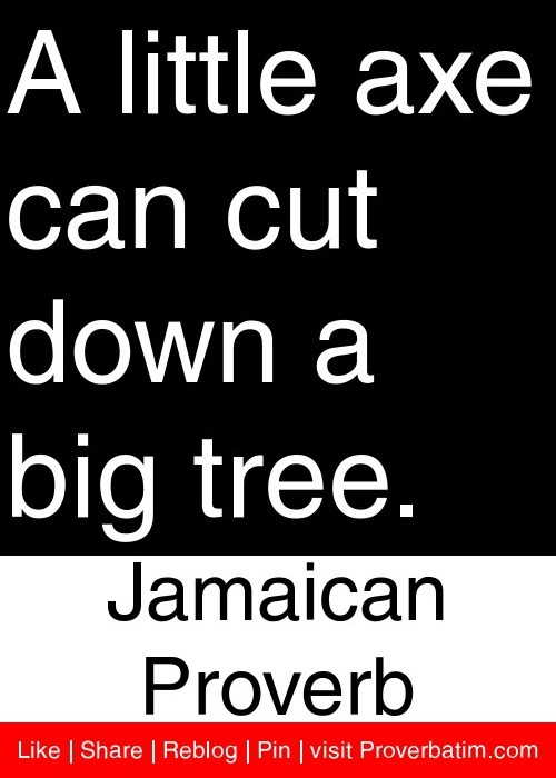 A little axe can cut down a big tree. - Jamaican Proverb #proverbs #quotes
