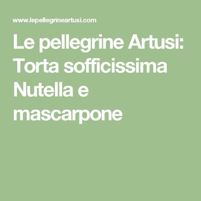 Le pellegrine Artusi: Torta sofficissima Nutella e mascarpone