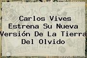 http://tecnoautos.com/wp-content/uploads/imagenes/tendencias/thumbs/carlos-vives-estrena-su-nueva-version-de-la-tierra-del-olvido.jpg La Tierra del Olvido. Carlos Vives estrena su nueva versión de La Tierra del Olvido, Enlaces, Imágenes, Videos y Tweets - http://tecnoautos.com/actualidad/la-tierra-del-olvido-carlos-vives-estrena-su-nueva-version-de-la-tierra-del-olvido/