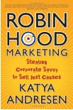 Robin Hood Marketing:  Stealing Corporate Savvy to Sell Just Causes by Katya Andresen