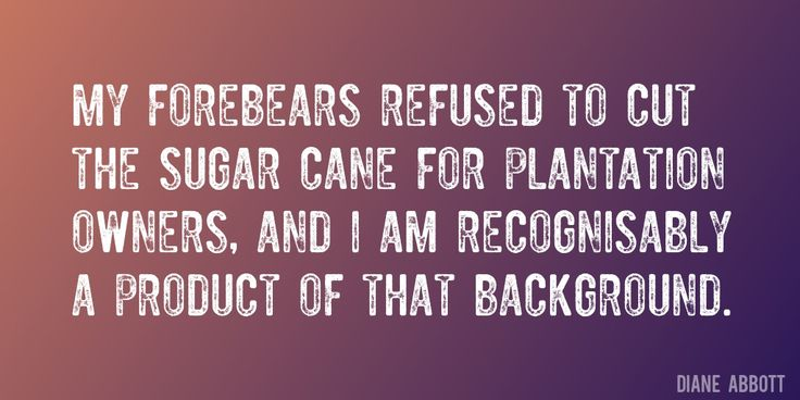 Quote by Diane Abbott => My forebears refused to cut the sugar cane for plantation owners, and I am recognisably a product of that background.