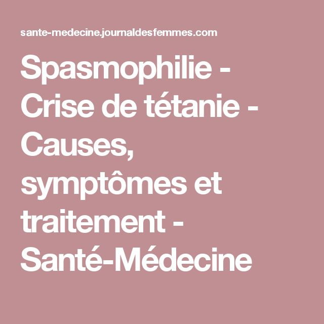Spasmophilie - Crise de tétanie - Causes, symptômes et traitement - Santé-Médecine