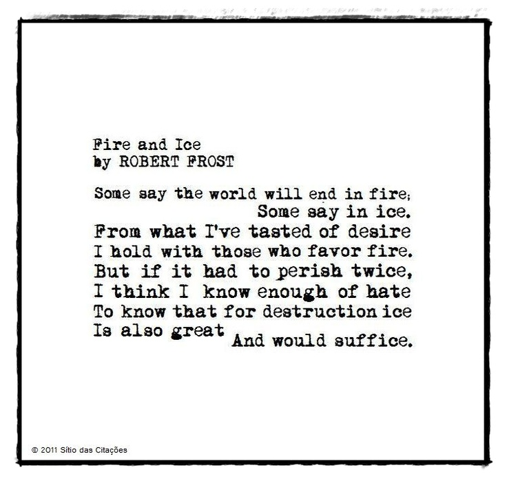 fire ice robert frost essays -robert frost fire and ice was an early poem in robert frost's writing career, but also one of his most powerful in it, the narrator dwells on how the end of the world will transpire--a common enough topic, but the way frost deals with it is what makes this poem so memorably unique.