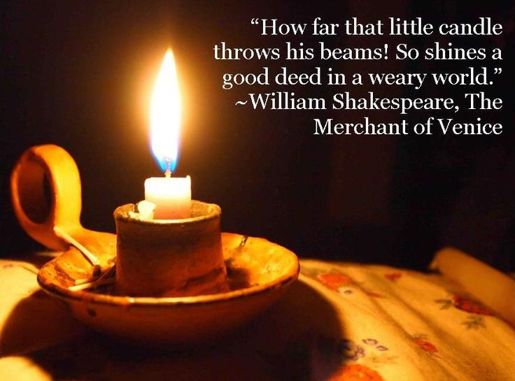 """How far that little candle throws his beams! So shines a good deed in a weary world.""  ~William Shakespeare, The Merchant of Venice"