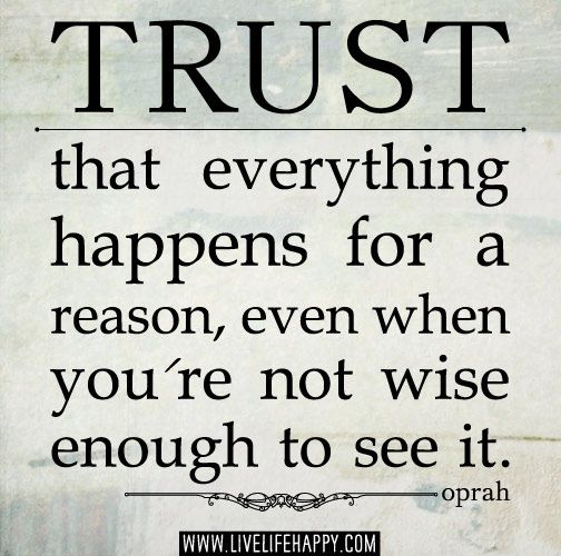 Trust that everything happens for a reason, even when you're not wise enough to see it. -Oprah Winfrey by deeplifequotes, via Flickr