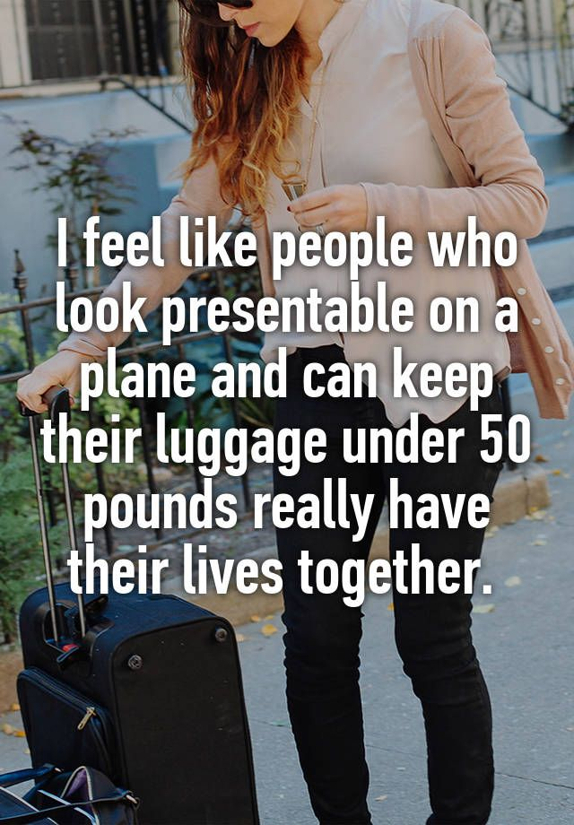 I feel like people who look presentable on a plane and can keep their luggage under 50 pounds really have their lives together.