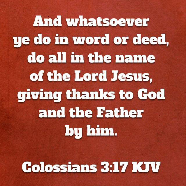 And whatsoever ye do in word or deed, do all in the name of the Lord Jesus, giving thanks to God and the Father by him.  (Colossians 3:17 KJV)