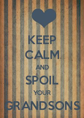 KEEP CALM AND SPOIL YOUR GRANDSONS  I made this, do you like it?