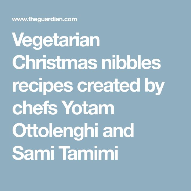 Vegetarian Christmas nibbles recipes created by chefs Yotam Ottolenghi and Sami Tamimi