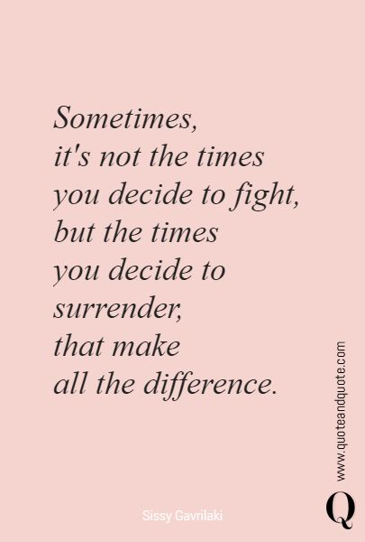 """""""Sometimes, it's not the times you decide to fight,but the times you decide to surrender, that make all the difference"""" by Sissy Gavrilaki. https://www.quoteandquote.com/quote/?id=1700 #quote, #quotation, #lifeexperience, #wisdom, #quoteaboutlife, #fighting, #surrender, #adventure, #love, #passion, #allthedifference, #risk, #takeachance, #quoteandquote"""