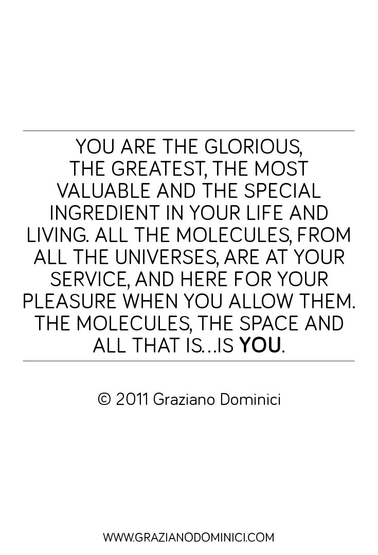 You are the glorious, the greatest, the most valuable and the special ingredient in your life and living. All the molecules, from all the universes, are at your service, and here for YOUR pleasure when you allow them. The molecules,  the Space and all that is...is You. - © 2011 Graziano Dominici  #dominantspace