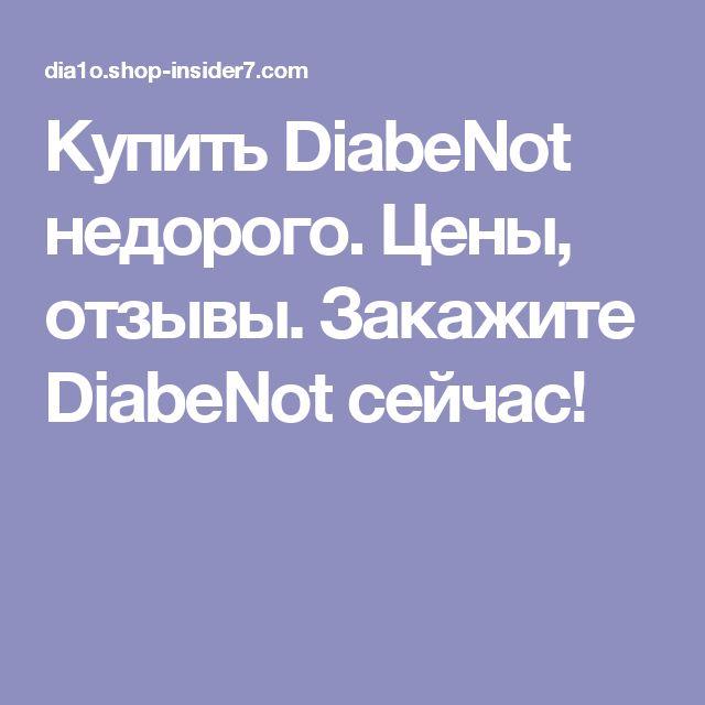 Купить DiabeNot недорого. Цены, отзывы. Закажите DiabeNot сейчас!