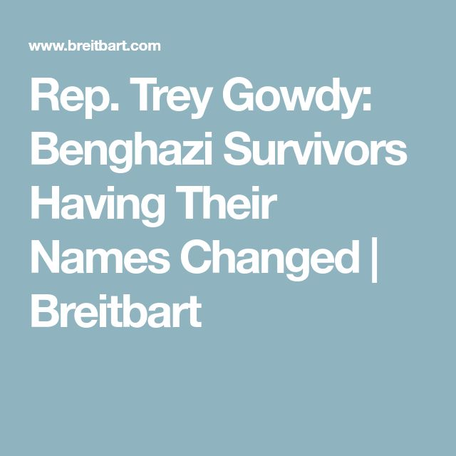 Rep. Trey Gowdy: Benghazi Survivors Having Their Names Changed | Breitbart