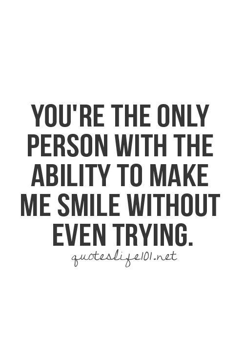 You're the only person with the ability to make me smile without even trying. - yep!