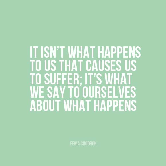 It isn't what happens to us that causes us to suffer; it's what we say to ourselves about what happens. | pema chodron