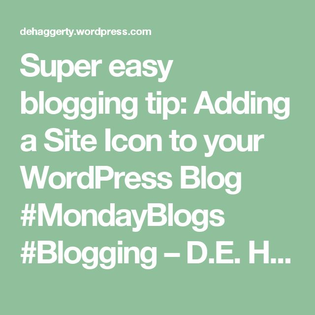 Super easy blogging tip: Adding a Site Icon to your WordPress Blog #MondayBlogs #Blogging – D.E. Haggerty