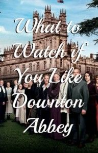 What to watch if you like Downton Abbey. SImilar shows to watch on Netflix or Amazon.