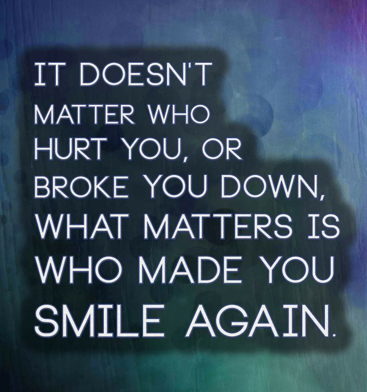 It doesn't matter who hurt you,or broke you down, what matters is who made you smile again. | Anonymous ART of Revolution