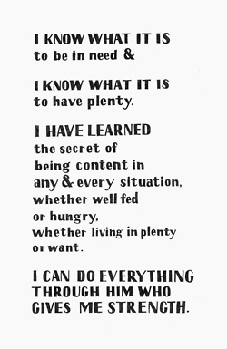 I know what it is to be in need, and I know what it is to have plenty. I have learned the secret of being content in any and every situation, whether well fed or hungry,whether living in plenty or in want.I can do all this through him who gives me strength Phil. 4:12-13