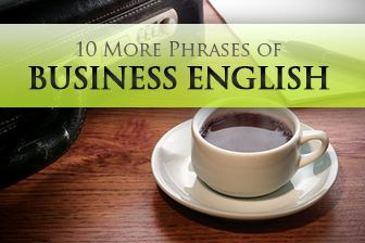 10 More Phrases of Business English....I didn't know half of these phrases! Good to know!