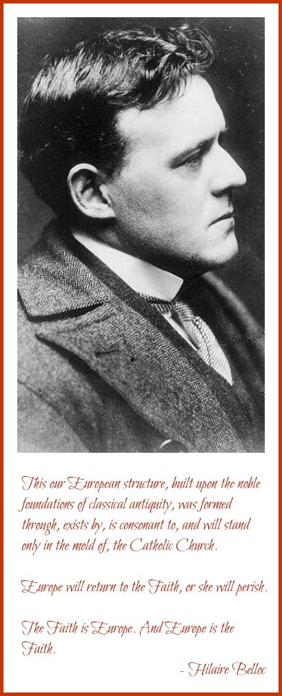 This our European structure, built upon the noble structures of classical antiquity was formed through, exists by, is consequent to and will stand only in the mold of the Catholic Church. Europe will return to the Faith or she will perish. The Faith is Europe. And Europe is the Faith . . . Hilaire Belloc from Europe and the Faith . . . http://corjesusacratissimum.org/2015/03/on-christendom-and-europe-and-the-faith-by-hilaire-belloc/