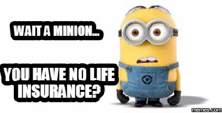Wait a Minion... You have No life insurance?
