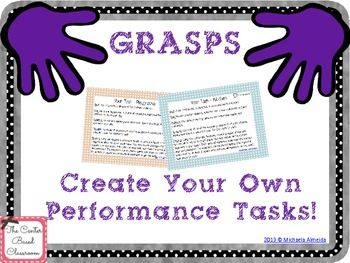 Create your own performance tasks! Use the acronym GRASPS to help you!  This allows for teachers to provide a complex scenario that provides students an opportunity to demonstrate knowledge and skills they learned in authentic, real life situations.   This product contains a sample GRASPS performance task and graphic organizer to help you create your own tasks!